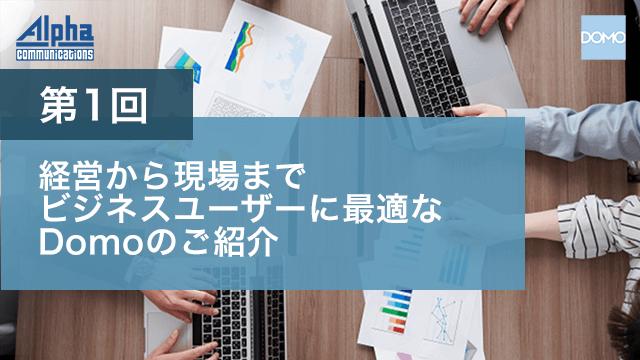 第1回 経営から現場まで、ビジネスユーザーに最適なDomoのご紹介