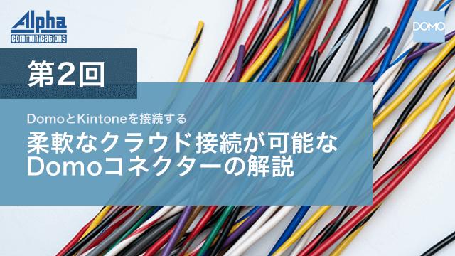 第2回 Domoとkintoneを接続する 柔軟なクラウド接続が可能なDomoコネクターの解説